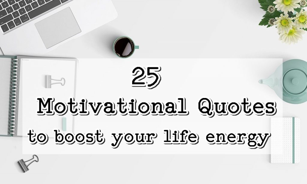 25 Motivational Quotes to boost your life energy